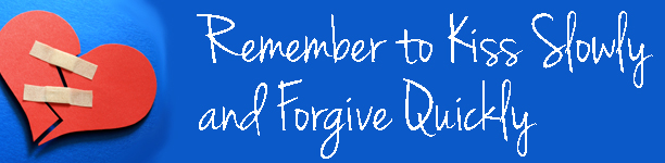Remember to Kiss Slowly and Forgive Quickly